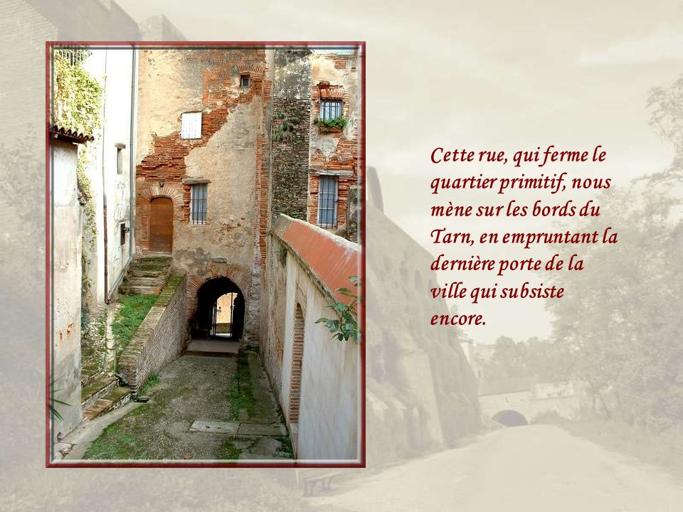 Cette rue, qui ferme le quartier primitif, nous mène sur les bords du Tarn, en empruntant la dernière porte de la ville qui subsiste encore.