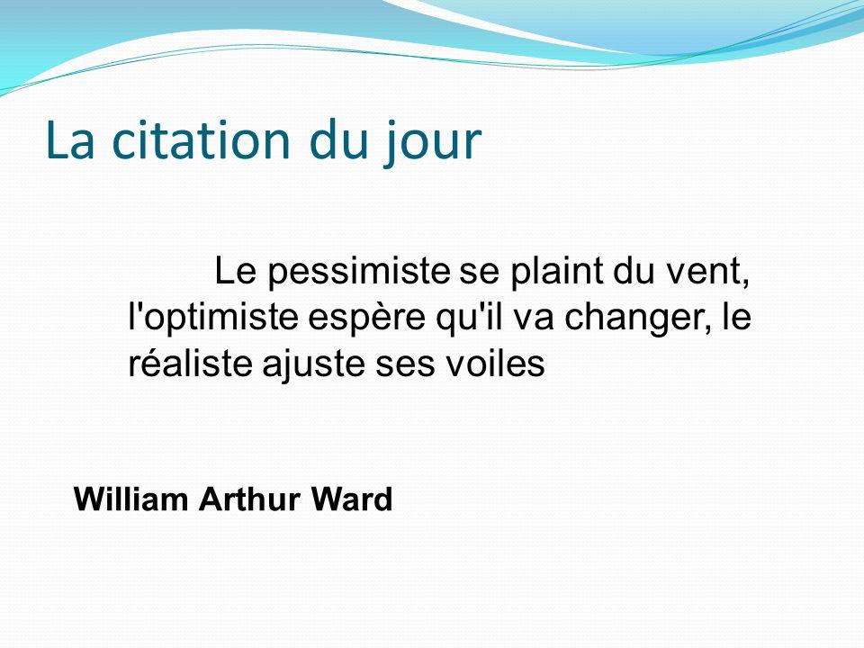 La citation du jour Le pessimiste se plaint du vent, l optimiste espère qu il va changer, le réaliste ajuste ses voiles.