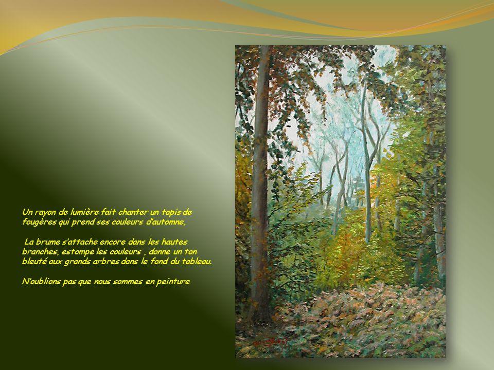 Un rayon de lumière fait chanter un tapis de fougères qui prend ses couleurs d'automne, La brume s'attache encore dans les hautes branches, estompe les couleurs , donne un ton bleuté aux grands arbres dans le fond du tableau. N'oublions pas que nous sommes en peinture