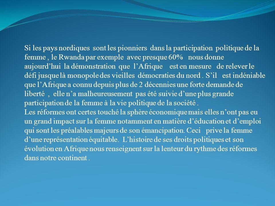Si les pays nordiques sont les pionniers dans la participation politique de la femme , le Rwanda par exemple avec presque 60% nous donne aujourd'hui la démonstration que l'Afrique est en mesure de relever le défi jusque là monopole des vieilles démocraties du nord . S'il est indéniable que l'Afrique a connu depuis plus de 2 décennies une forte demande de liberté , elle n'a malheureusement pas été suivie d'une plus grande participation de la femme à la vie politique de la société .