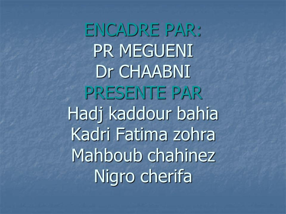 ENCADRE PAR: PR MEGUENI Dr CHAABNI PRESENTE PAR Hadj kaddour bahia Kadri Fatima zohra Mahboub chahinez Nigro cherifa