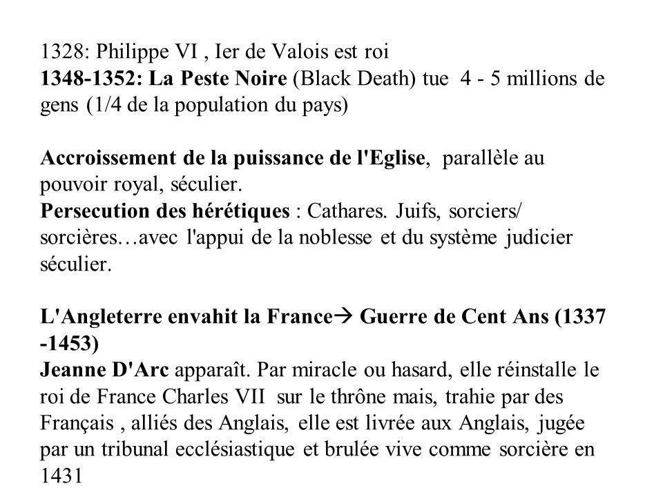 1328: Philippe VI , Ier de Valois est roi 1348-1352: La Peste Noire (Black Death) tue 4 - 5 millions de gens (1/4 de la population du pays) Accroissement de la puissance de l Eglise, parallèle au pouvoir royal, séculier.