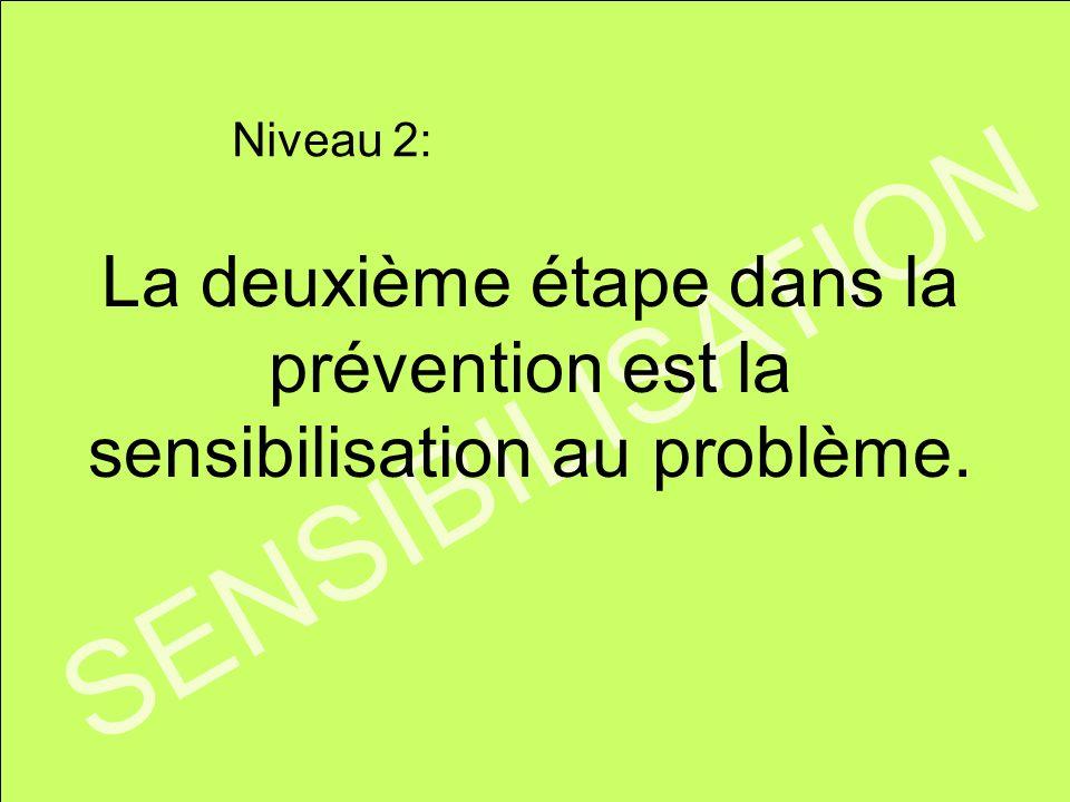 Niveau 2: La deuxième étape dans la prévention est la sensibilisation au problème. SENSIBILISATION