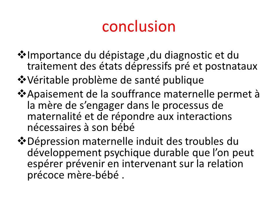 conclusion Importance du dépistage ,du diagnostic et du traitement des états dépressifs pré et postnataux.