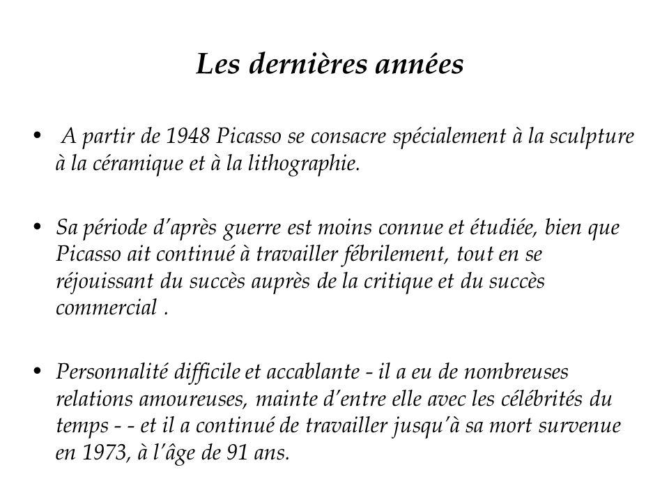 Les dernières années A partir de 1948 Picasso se consacre spécialement à la sculpture à la céramique et à la lithographie.