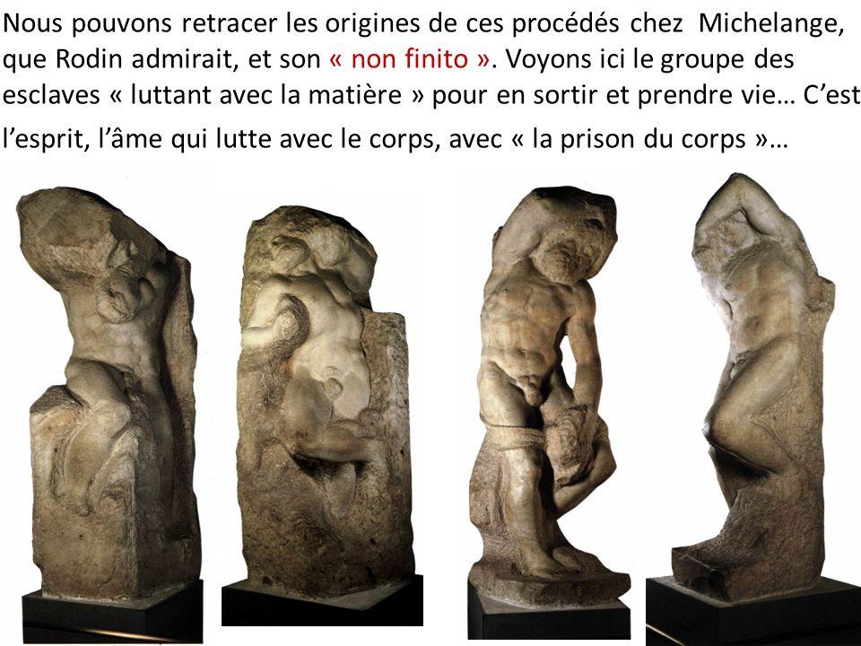 Nous pouvons retracer les origines de ces procédés chez Michelange, que Rodin admirait, et son « non finito ». Voyons ici le groupe des esclaves « luttant avec la matière » pour en sortir et prendre vie… C'est l'esprit, l'âme qui lutte avec le corps, avec « la prison du corps »…