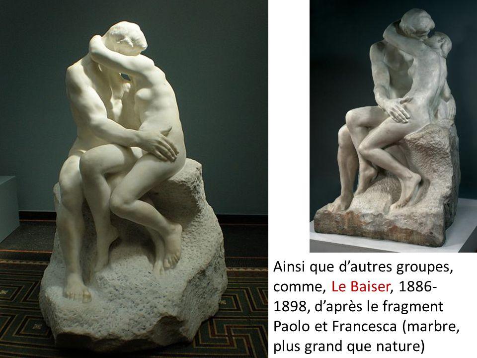 Ainsi que d'autres groupes, comme, Le Baiser, 1886-1898, d'après le fragment Paolo et Francesca (marbre, plus grand que nature)