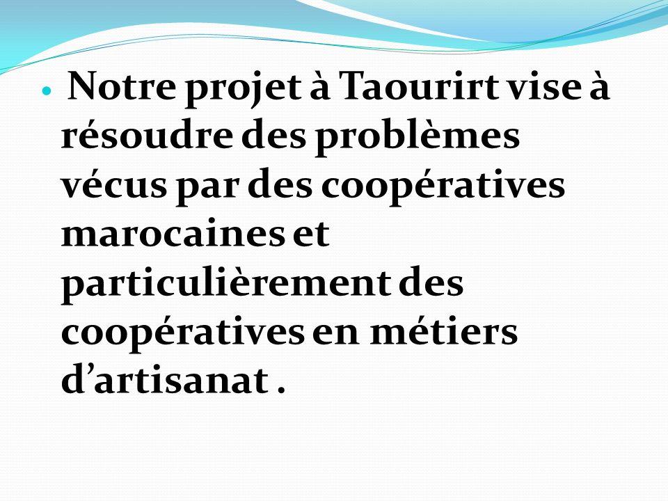 Notre projet à Taourirt vise à résoudre des problèmes vécus par des coopératives marocaines et particulièrement des coopératives en métiers d'artisanat .