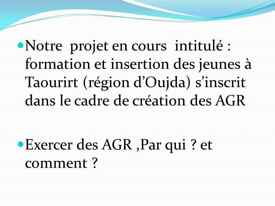 Notre projet en cours intitulé : formation et insertion des jeunes à Taourirt (région d'Oujda) s'inscrit dans le cadre de création des AGR