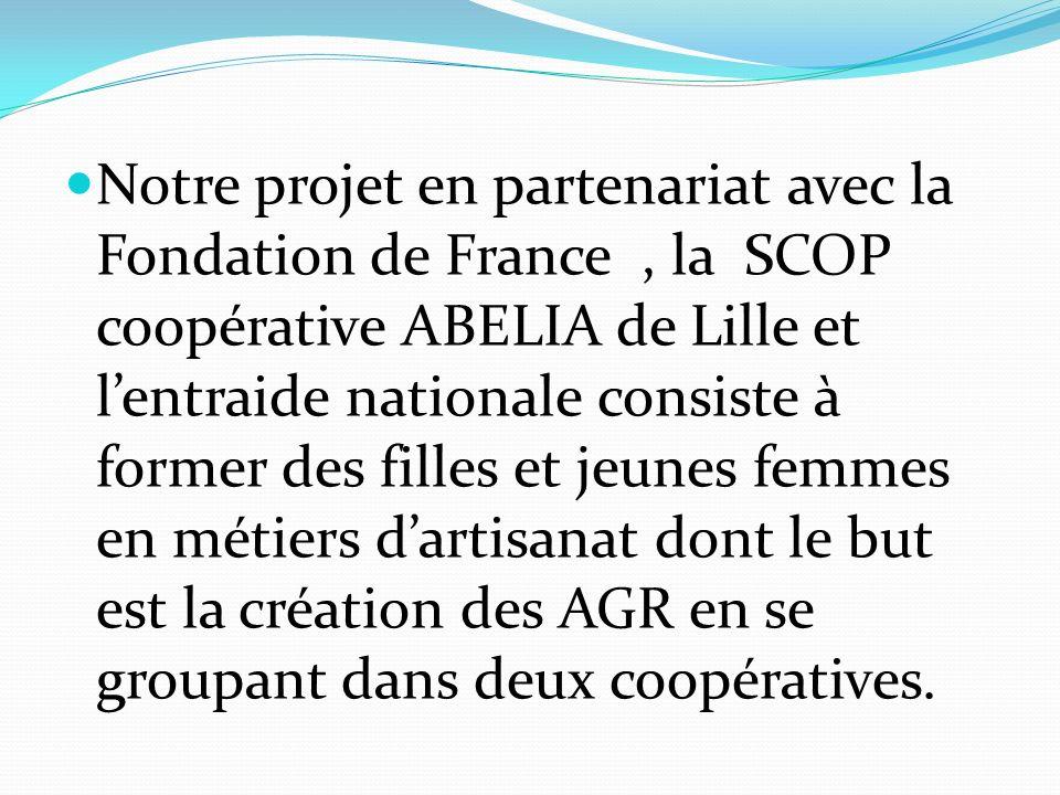 Notre projet en partenariat avec la Fondation de France , la SCOP coopérative ABELIA de Lille et l'entraide nationale consiste à former des filles et jeunes femmes en métiers d'artisanat dont le but est la création des AGR en se groupant dans deux coopératives.
