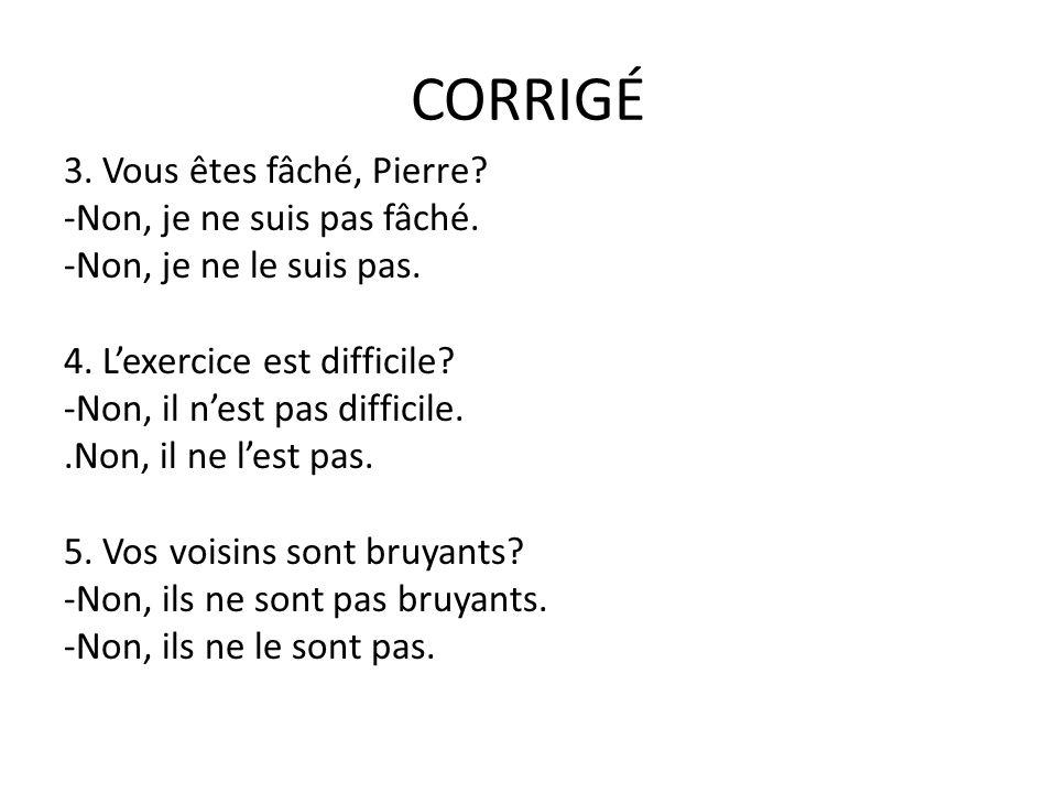 CORRIGÉ 3. Vous êtes fâché, Pierre -Non, je ne suis pas fâché.