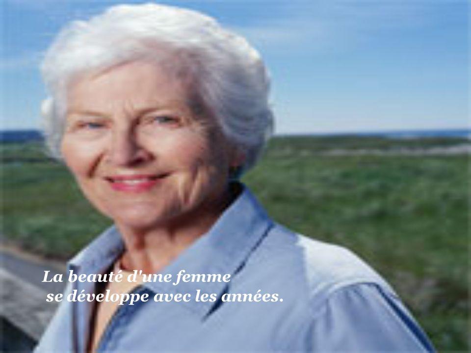 La beauté d une femme se développe avec les années.
