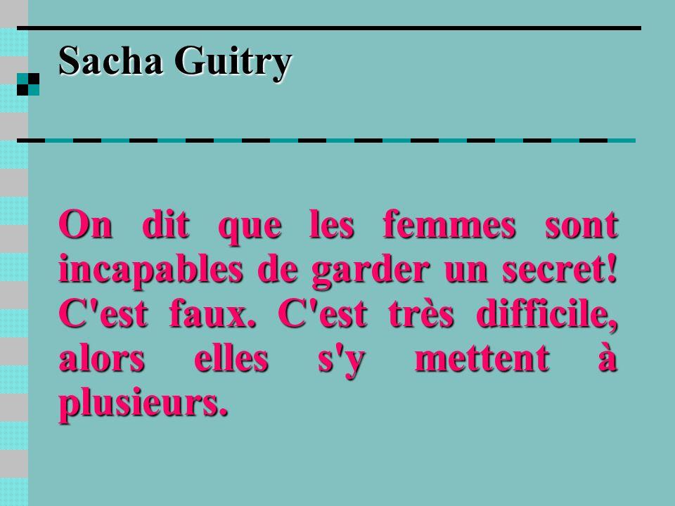 Sacha GuitryOn dit que les femmes sont incapables de garder un secret.