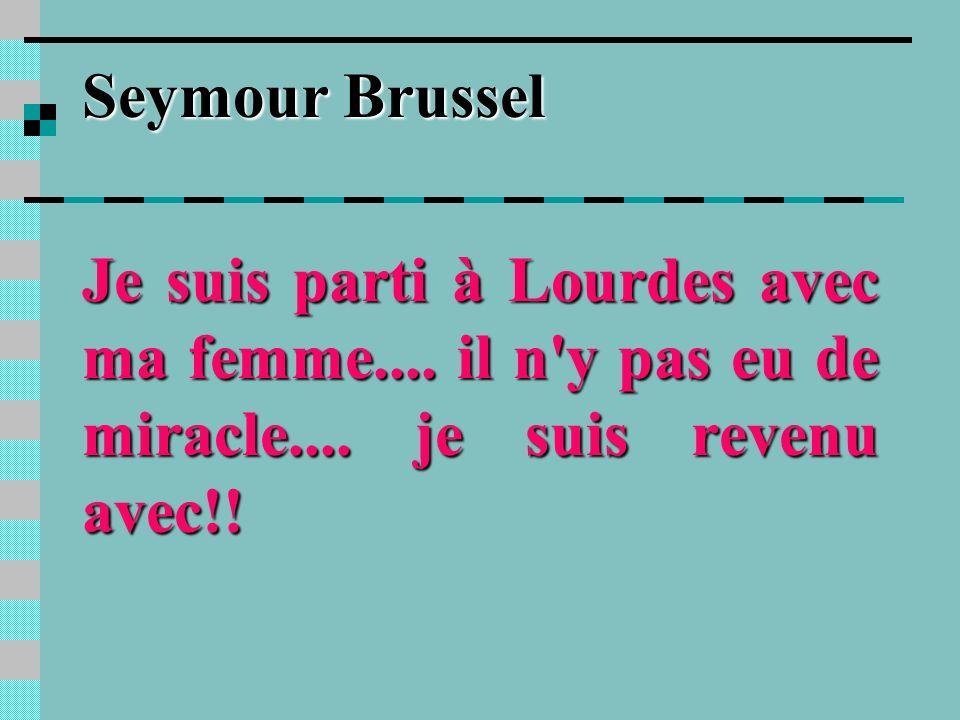 Seymour BrusselJe suis parti à Lourdes avec ma femme....