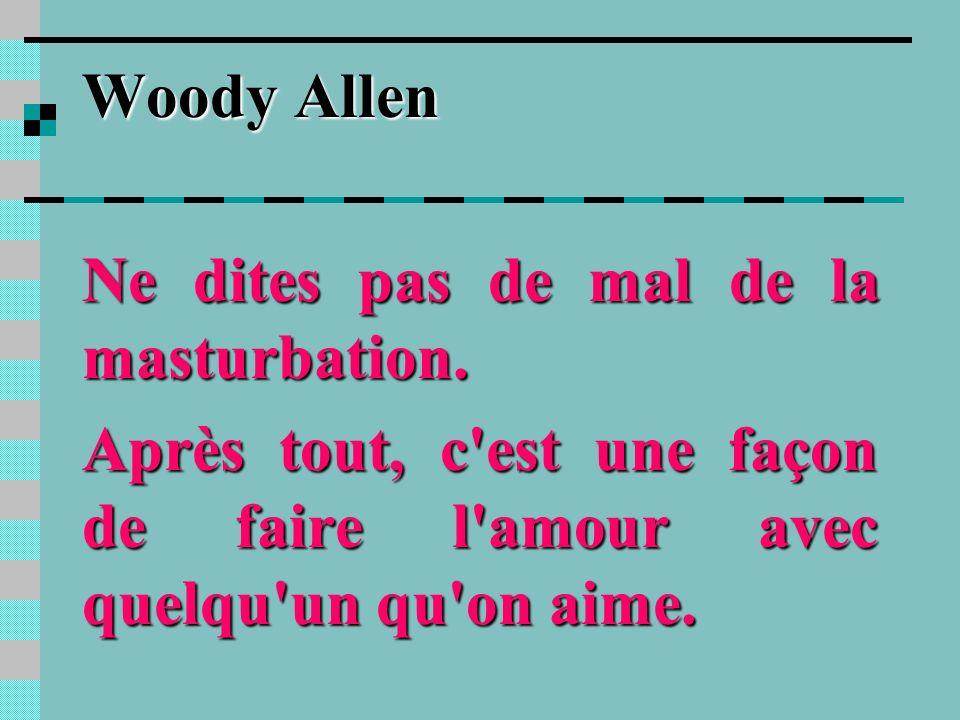 Woody AllenNe dites pas de mal de la masturbation.