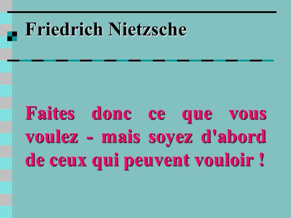 Friedrich Nietzsche Faites donc ce que vous voulez - mais soyez d abord de ceux qui peuvent vouloir !