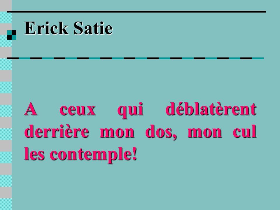 Erick Satie A ceux qui déblatèrent derrière mon dos, mon cul les contemple!