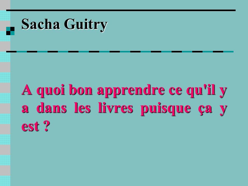 Sacha Guitry A quoi bon apprendre ce qu il y a dans les livres puisque ça y est