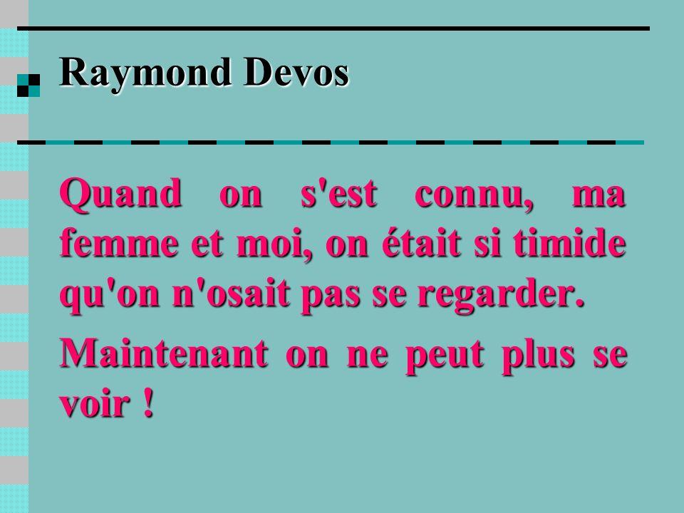 Raymond DevosQuand on s est connu, ma femme et moi, on était si timide qu on n osait pas se regarder.