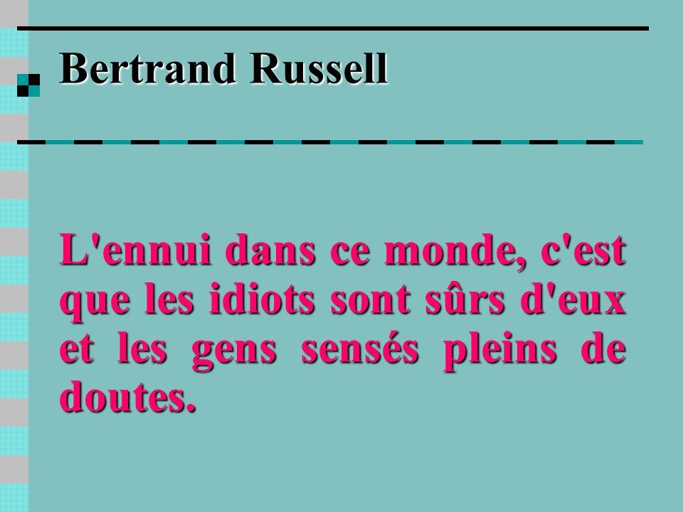 Bertrand RussellL ennui dans ce monde, c est que les idiots sont sûrs d eux et les gens sensés pleins de doutes.