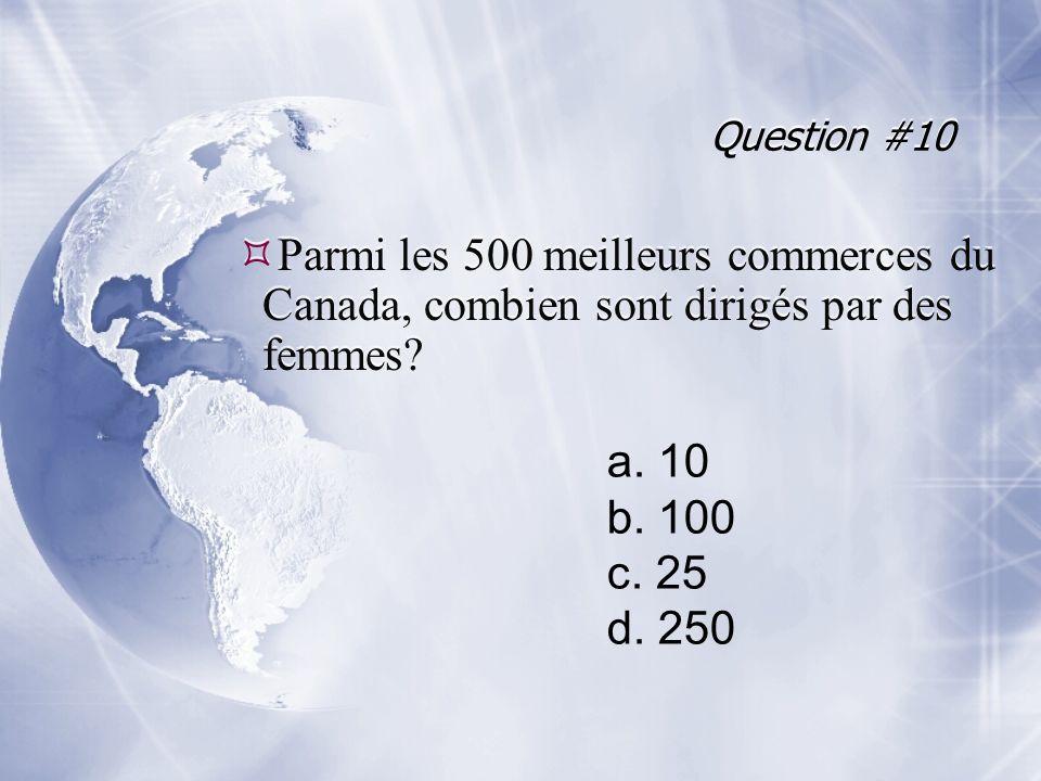 Question #10 Parmi les 500 meilleurs commerces du Canada, combien sont dirigés par des femmes a. 10.