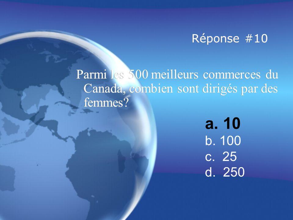 Réponse #10 Parmi les 500 meilleurs commerces du Canada, combien sont dirigés par des femmes a. 10.