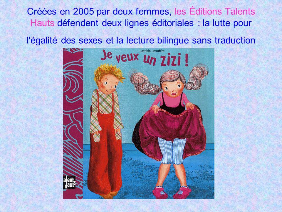 Créées en 2005 par deux femmes, les Éditions Talents Hauts défendent deux lignes éditoriales : la lutte pour l égalité des sexes et la lecture bilingue sans traduction