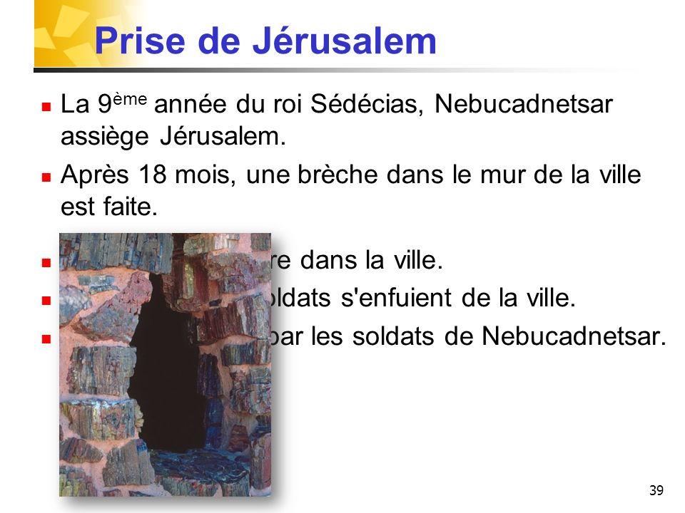 Prise de Jérusalem La 9ème année du roi Sédécias, Nebucadnetsar assiège Jérusalem. Après 18 mois, une brèche dans le mur de la ville est faite.