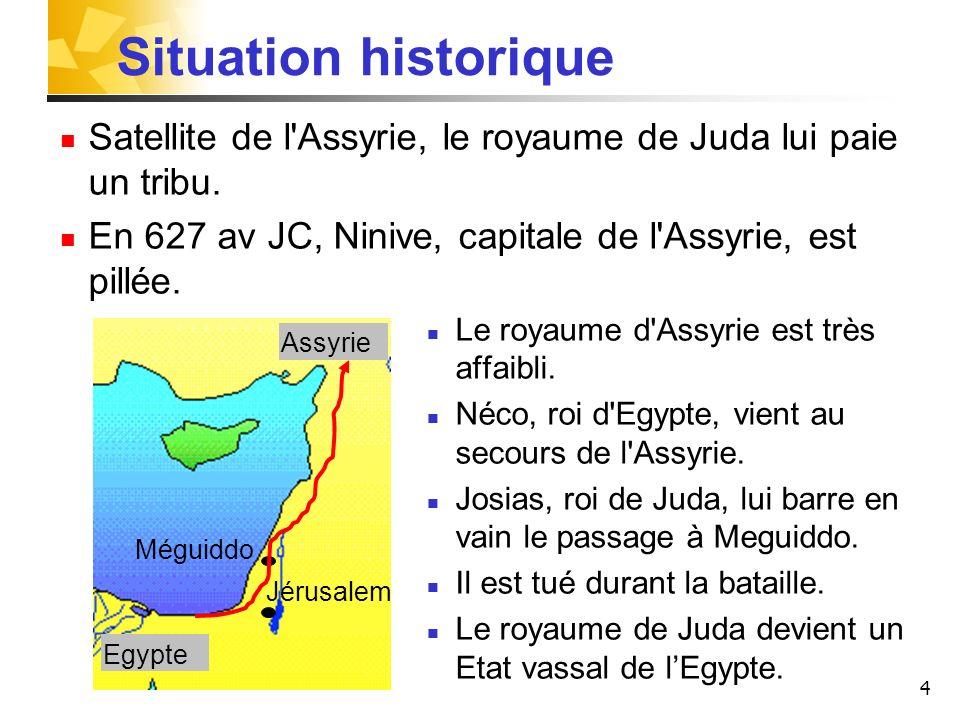Situation historique Satellite de l Assyrie, le royaume de Juda lui paie un tribu. En 627 av JC, Ninive, capitale de l Assyrie, est pillée.