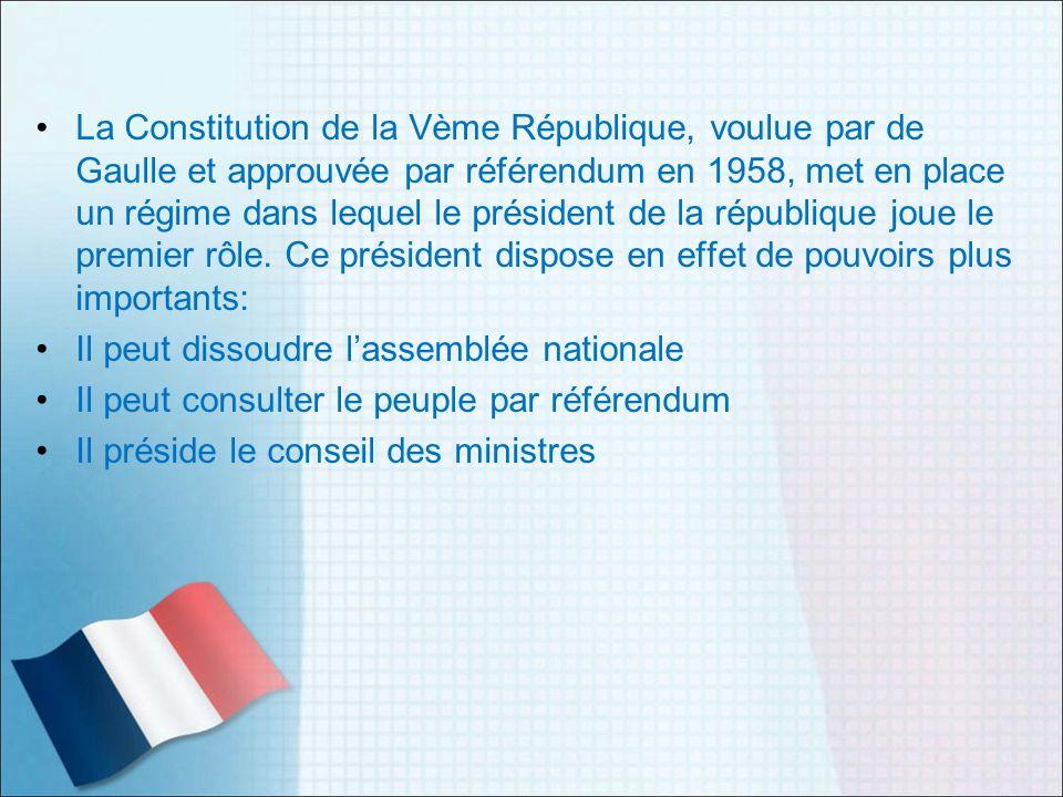 La Constitution de la Vème République, voulue par de Gaulle et approuvée par référendum en 1958, met en place un régime dans lequel le président de la république joue le premier rôle. Ce président dispose en effet de pouvoirs plus importants: