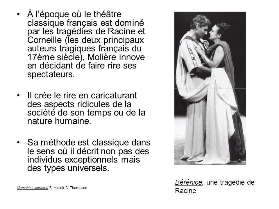 À l'époque où le théâtre classique français est dominé par les tragédies de Racine et Corneille (les deux principaux auteurs tragiques français du 17ème siècle), Molière innove en décidant de faire rire ses spectateurs.