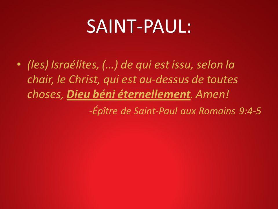 SAINT-PAUL: (les) Israélites, (…) de qui est issu, selon la chair, le Christ, qui est au-dessus de toutes choses, Dieu béni éternellement. Amen!