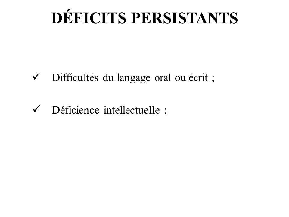 DÉFICITS PERSISTANTS Difficultés du langage oral ou écrit ;