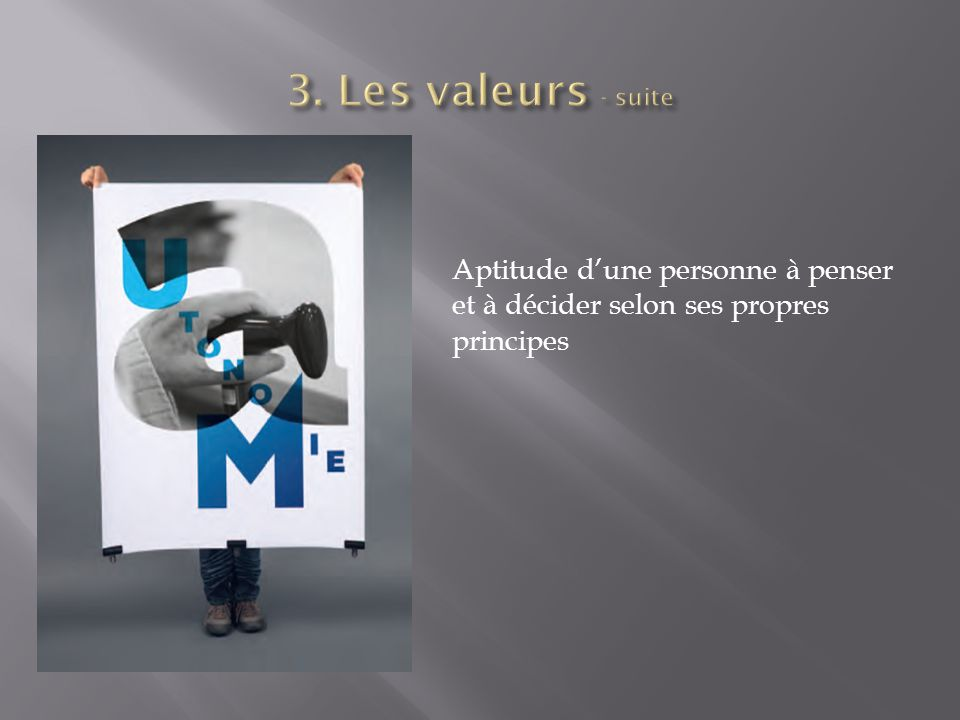 3. Les valeurs - suite Aptitude d'une personne à penser et à décider selon ses propres principes