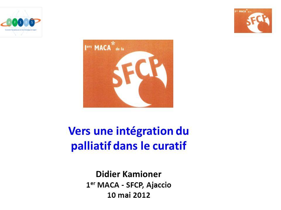 Vers une intégration du palliatif dans le curatif Didier Kamioner 1er MACA - SFCP, Ajaccio 10 mai 2012