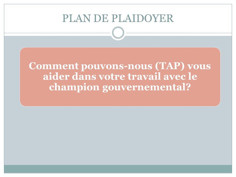 PLAN DE PLAIDOYER Comment pouvons-nous (TAP) vous aider dans votre travail avec le champion gouvernemental