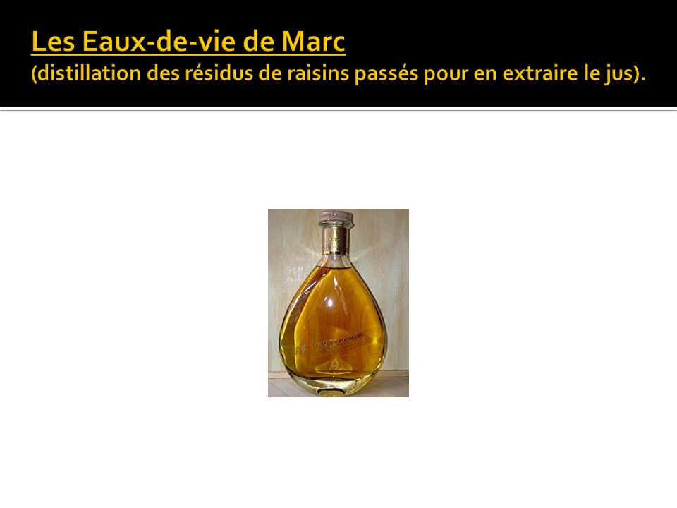 Les Eaux-de-vie de Marc (distillation des résidus de raisins passés pour en extraire le jus).