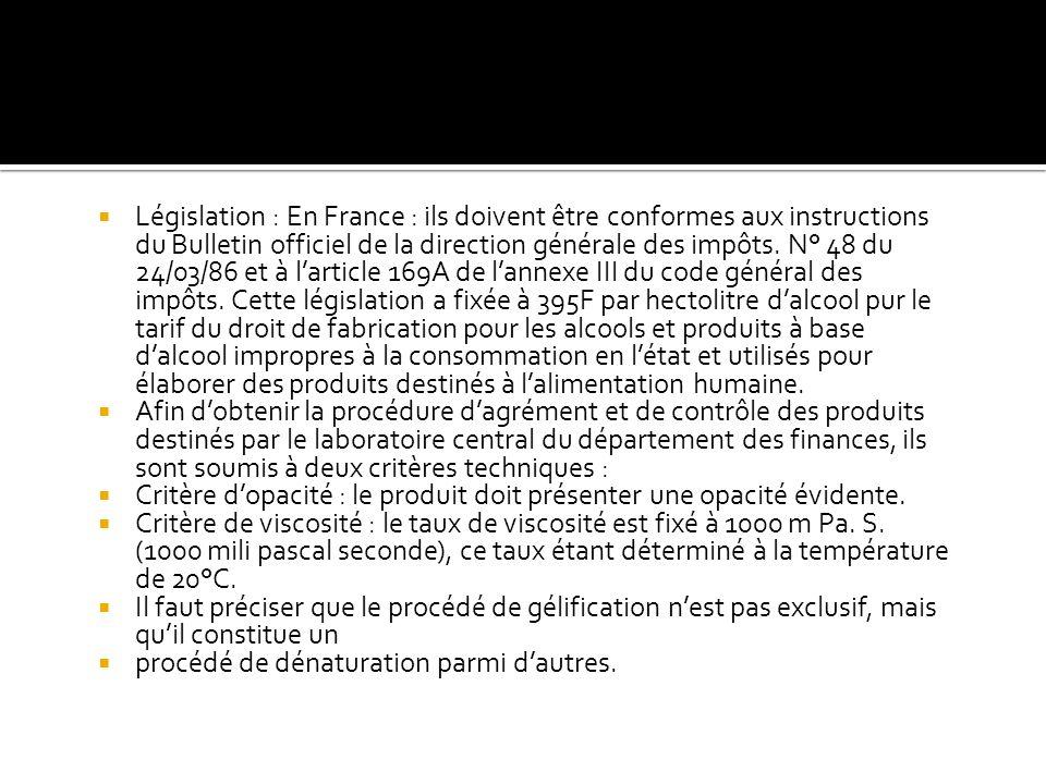 Législation : En France : ils doivent être conformes aux instructions du Bulletin officiel de la direction générale des impôts. N° 48 du 24/03/86 et à l'article 169A de l'annexe III du code général des impôts. Cette législation a fixée à 395F par hectolitre d'alcool pur le tarif du droit de fabrication pour les alcools et produits à base d'alcool impropres à la consommation en l'état et utilisés pour élaborer des produits destinés à l'alimentation humaine.