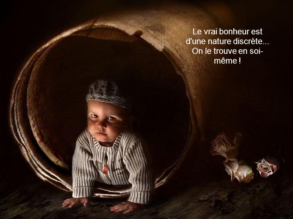 Le vrai bonheur est d une nature discrète... On le trouve en soi-même !