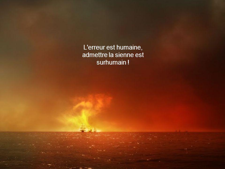 L erreur est humaine, admettre la sienne est surhumain !