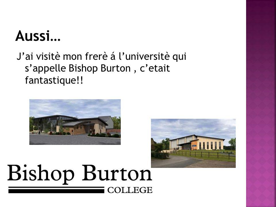 Aussi… J'ai visitè mon frerè á l'universitè qui s'appelle Bishop Burton , c'etait fantastique!!