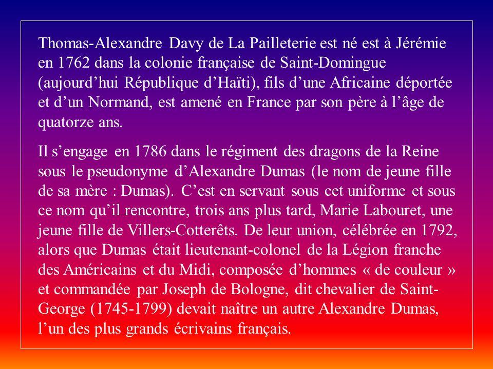 Thomas-Alexandre Davy de La Pailleterie est né est à Jérémie en 1762 dans la colonie française de Saint-Domingue (aujourd'hui République d'Haïti), fils d'une Africaine déportée et d'un Normand, est amené en France par son père à l'âge de quatorze ans.