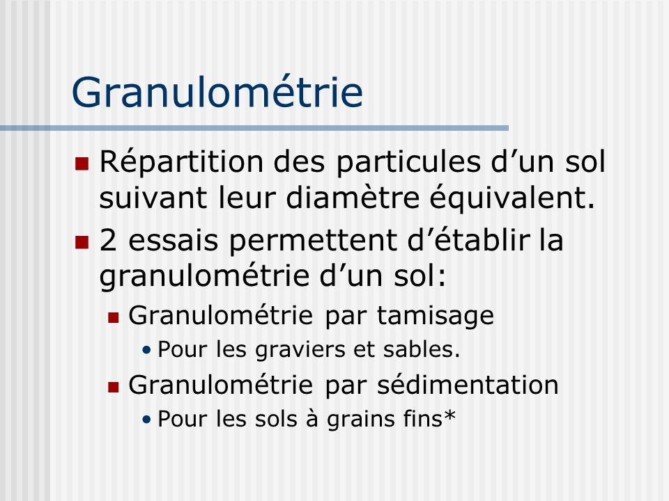 Granulométrie Répartition des particules d'un sol suivant leur diamètre équivalent. 2 essais permettent d'établir la granulométrie d'un sol: