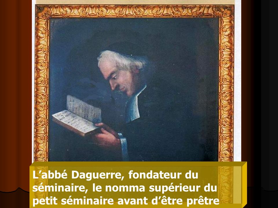 L'abbé Daguerre, fondateur du séminaire, le nomma supérieur du petit séminaire avant d'être prêtre