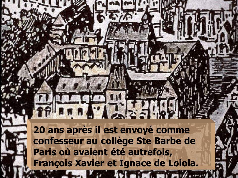 20 ans après il est envoyé comme confesseur au collège Ste Barbe de Paris où avaient été autrefois, François Xavier et Ignace de Loiola.