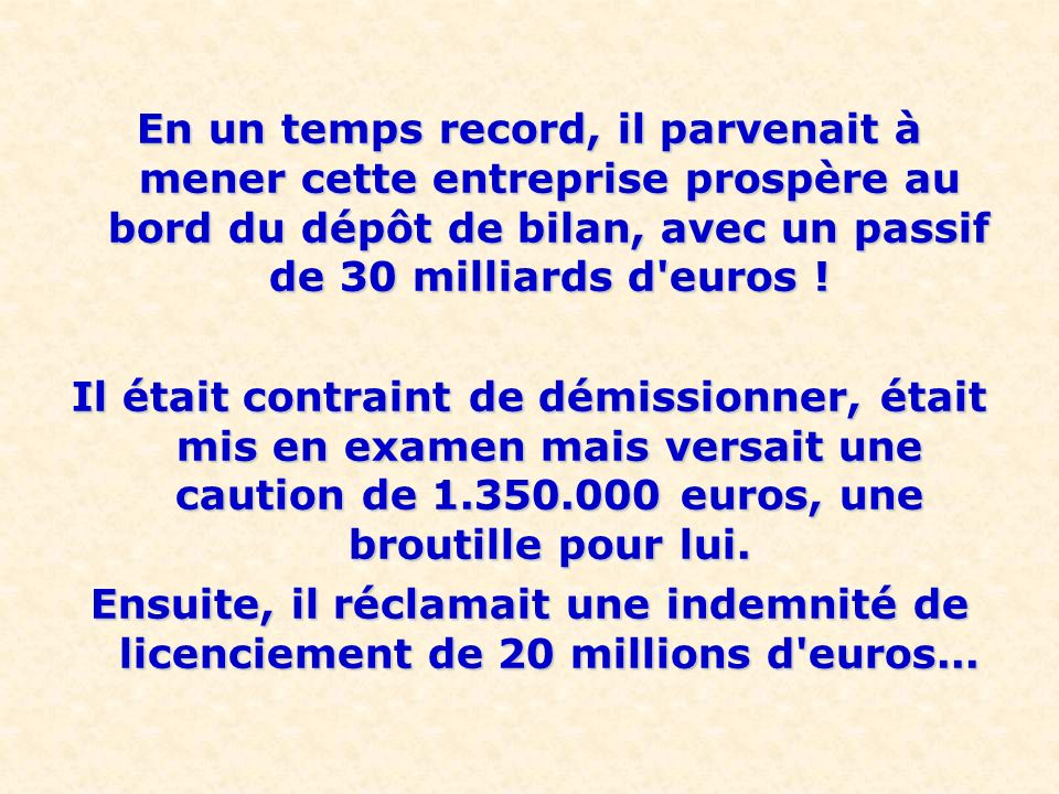 En un temps record, il parvenait à mener cette entreprise prospère au bord du dépôt de bilan, avec un passif de 30 milliards d euros !