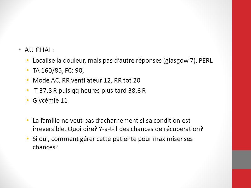 AU CHAL: Localise la douleur, mais pas d'autre réponses (glasgow 7), PERL. TA 160/85, FC: 90, Mode AC, RR ventilateur 12, RR tot 20.