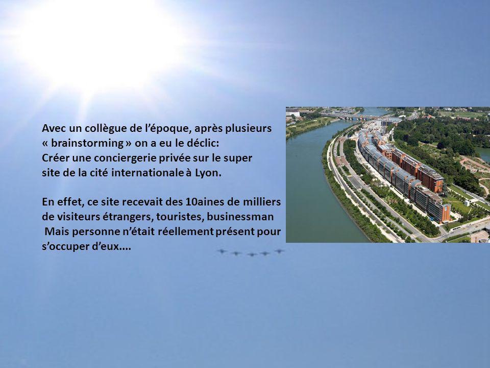 Avec un collègue de l'époque, après plusieurs « brainstorming » on a eu le déclic: Créer une conciergerie privée sur le super site de la cité internationale à Lyon.