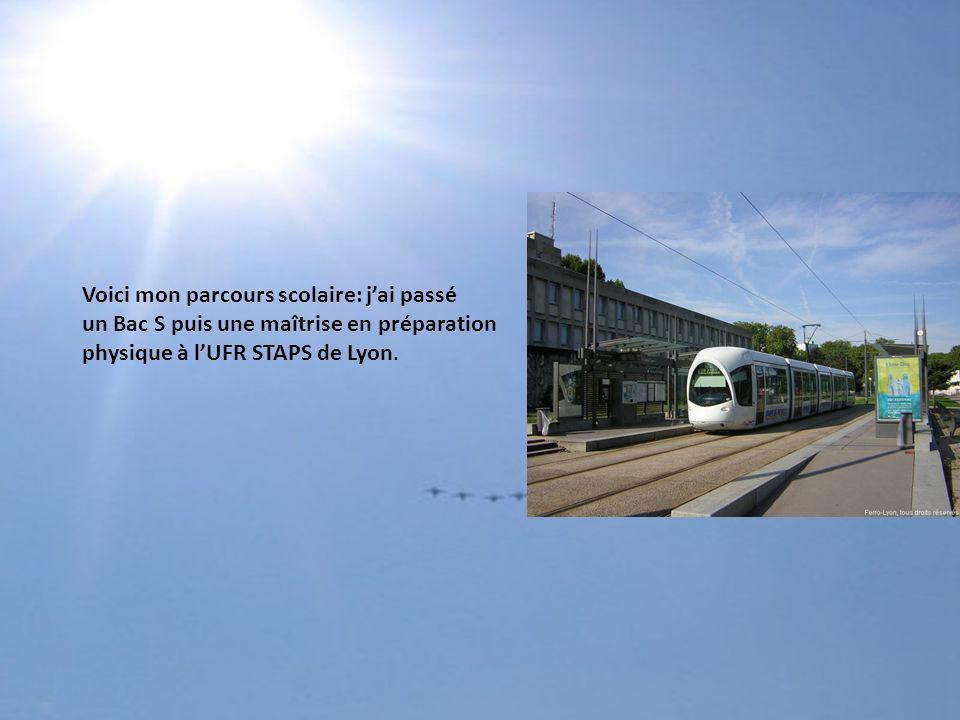 Voici mon parcours scolaire: j'ai passé un Bac S puis une maîtrise en préparation physique à l'UFR STAPS de Lyon.