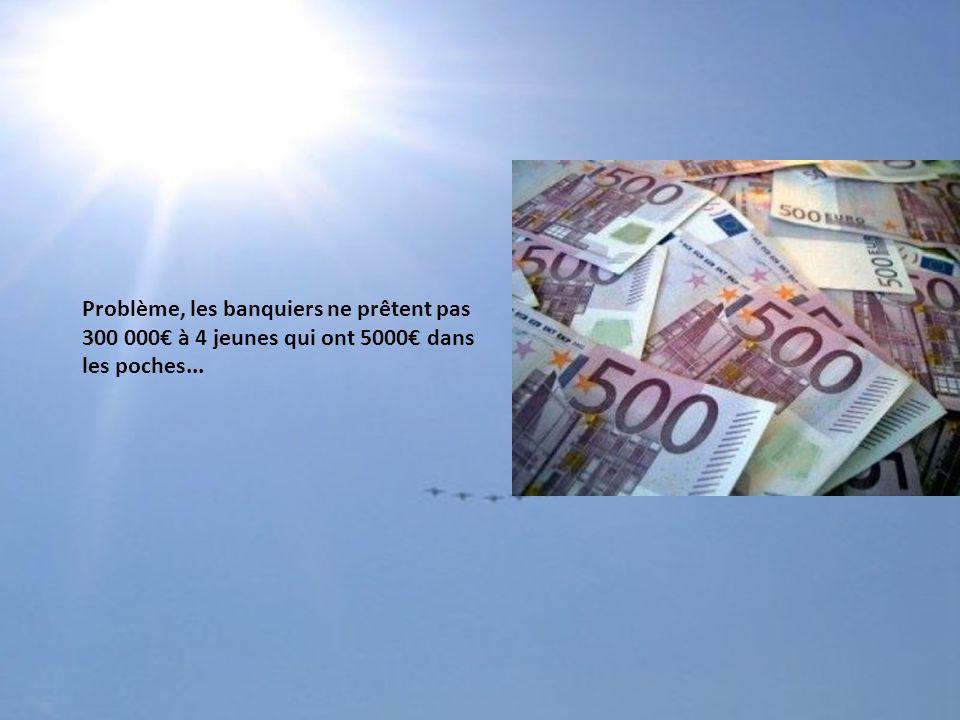 Problème, les banquiers ne prêtent pas 300 000€ à 4 jeunes qui ont 5000€ dans les poches...